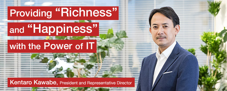 "Providing ""Richness"" and ""Happiness"" with the Power of IT	Kentaro Kawabe, President and Representative Director"
