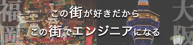 この街が好きだから この街でエンジニアになる 大阪・福岡採用情報