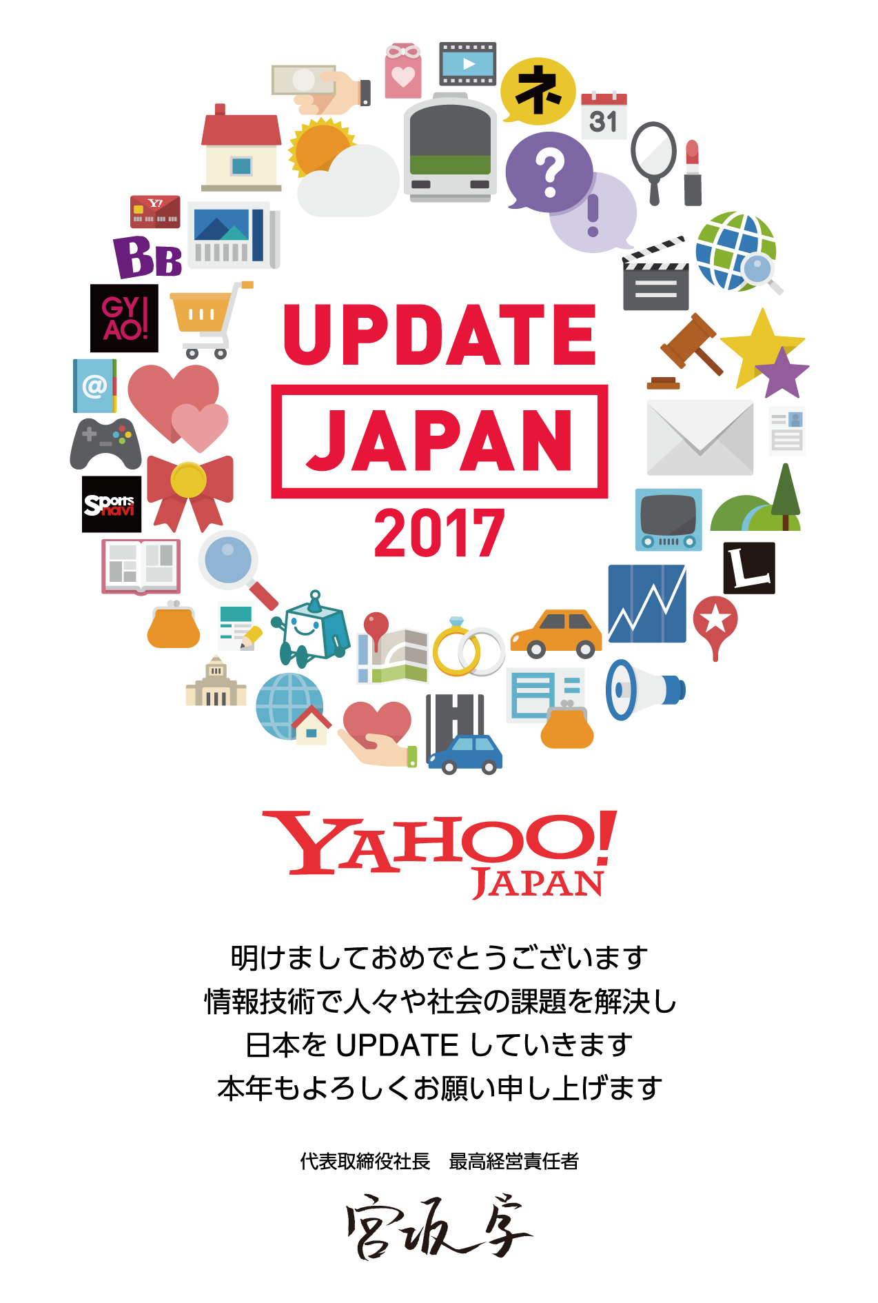 ヤフー株式会社2017年の年賀状 UPDATE JAPAN 2017 Yahoo! JAPAN 明けましておめでとうございます 情報技術で人々や社会の課題を解決し 日本をUPDATEしていきます 本年もよろしくお願い申し上げます 代表取締役社長 最高経営責任者 宮坂学
