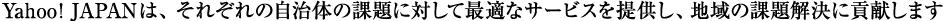 Yahoo! JAPANは、それぞれの自治体の課題に対して最適なサービスを提供し、地域の課題解決に貢献します