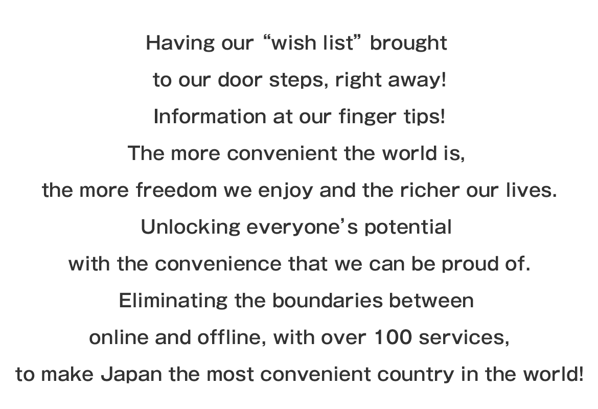 "Having our ""wish list"" brought to our door steps, right away! Information at our finger tips! The more convenient the world is, the more freedom we enjoy and the richer our lives. Unlocking everyone's potential with the convenience that we can be proud of. Eliminating the boundaries between online and offline, with over 100 services, to make Japan the most convenient country in the world!"