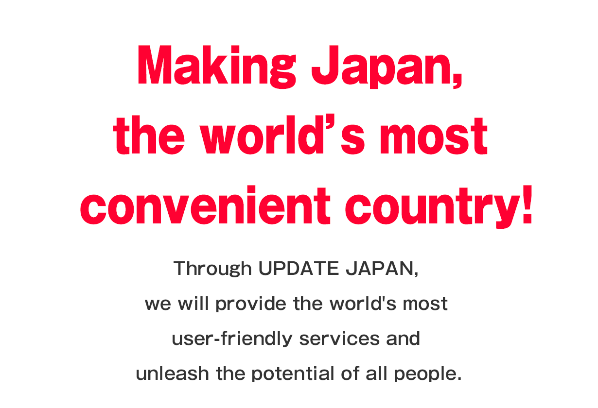 Making Japan, the world's most convenient country!; Through UPDATE JAPAN, we will provide the world's most user-friendly services and unleash the potential of all people.