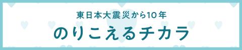 東日本大震災から10年 のりこえるチカラ