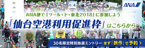 ANA便で「ツール・ド・東北2018」に参加しよう 「仙台空港利用促進枠」はこちらから 30名限定特別抽選エントリー まず「旅作」で予約