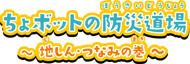 ちょボットの防災道場 〜地しん・つなみの巻〜