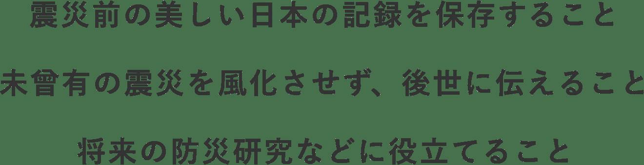 震災前の美しい日本の記録を保存すること、未曾有の震災を風化させず、後世に伝えること、将来の防災研究などに役立てること