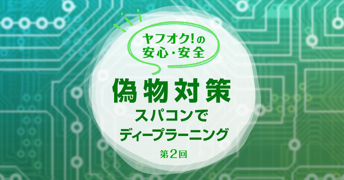 【ヤフオク!の安心・安全(第2回)】スパコンを活用したディープラーニングで偽物対策