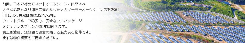 前回、日本で初めてネットオークションに出品され大きな話題となり即日完売となったメガソーラーオークションの第2弾!FITによる買取価格は32円/kWhです。ウエストグループの安心、安全なフルパッケージメンテナンスプランが20年間付きます。完工引渡後、短期間で運営開始する魅力ある物件です。まずは物件概要をご請求ください。