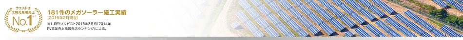 ウエストは太陽光発電売上No.1 181件のメガソーラー施工実績(2015年2月現在)※1.月刊ソルビスト2015年3月号「2014年PV事業売上高販売店ランキング」による。