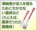 滞納者が収入を得るために欠かせない器具など(たとえば、農家だったら農機具)