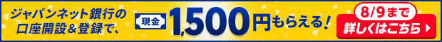 ジャパンネット銀行の口座開設&登録で、現金1,500円もらえる! 8/9まで 詳しくはこちら