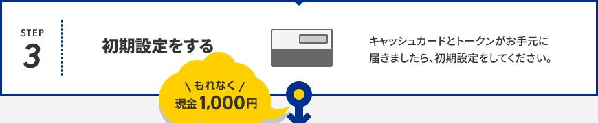 Step3 初期設定をする キャッシュカードとトークンがお手元に届きましたら、初期設定をしてください。 もれなく現金1,000円