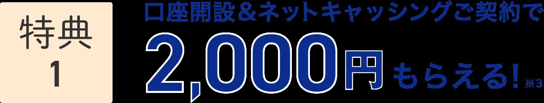 特典1 口座開設&ネットキャッシングご契約で2,000円もらえる! ※