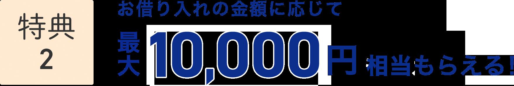 特典2 お借り入れの金額に応じて最大10,000円相当もらえる!