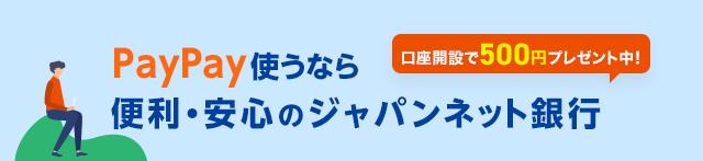 PayPay使うなら便利・安心のジャパンネット銀行 口座開設で500円プレゼント中!