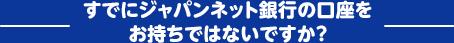 すでにジャパンネット銀行の口座をお持ちではないですか?