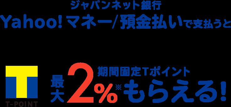 ジャパンネット銀行 Yahoo!マネー/預金払いで支払うと 期間固定Tポイント最大2%もらえる