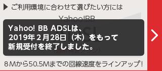 Yahoo! BB ADSL(通常料金プラン) 8Mから50.5Mまでの回線速度をラインアップ! ADSLは、2019年2月28日(木)をもって新規受付を終了しました