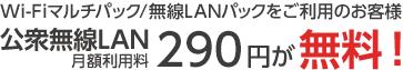 Wi-Fiマルチパック/無線LANパックをご利用のお客様 公衆無線LAN 月額利用料 290円が無料!
