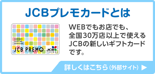 JCBプレモカードとは WEBでもお店でも、全国30万店以上で使えるJCBの新しいギフトカードです 詳しくはこちら(外部サイト)