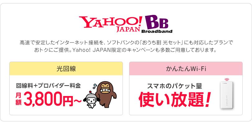 Yahoo! BB 高速で安定したインターネット接続を、ソフトバンクの「おうち割 光セット」にも対応したプランでおトクにご提供。Yahoo! JAPAN限定のキャンペーンも多数ご用意しております。 光回線 回線料+プロバイダー料金月額3,800円~ かんたんWi-Fi スマホのパケット量使い放題!