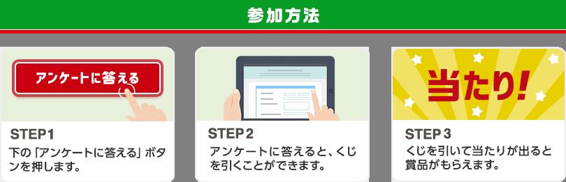 参加方法 STEP1 下の「アンケートに答える」ボタンを押します STEP2 アンケートに答えると、くじを引くことができます STEP3 くじを引いて当たりが出ると賞品がもらえます