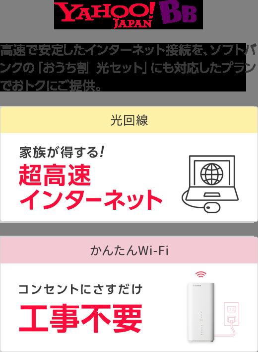 Yahoo! BB 高速で安定したインターネット接続を、ソフトバンクの「おうち割 光セット」にも対応したプランでおトクにご提供。 光回線 家族が得する! 超高速インターネット かんたんWi-Fi コンセントにさすだけ 工事不要