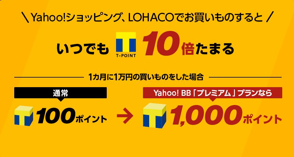 Yahoo!ショッピング、LOHACOでお買いものするといつでもTポイント10倍たまる1カ月に1万円の買いものをした場合通常100ポイントがYahoo! BB「プレミアム」プランなら1,000ポイント