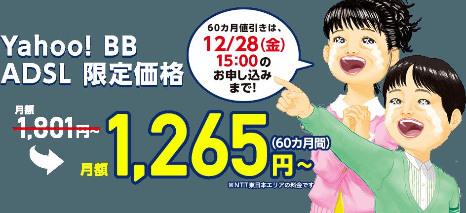 Yahoo! BB ADSL限定価格 月額1,801円 → 月額1,265円~ (60カ月) ※NTT東日本エリアの料金です 60カ月値引きは12/28(金)のお申し込みまで!