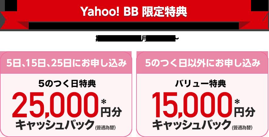 Yahoo! BB限定特典 期間:2019年7月1日(月)〜 5日、15日、25日にお申し込み 5のつく日特典 25,000円分*キャッシュバック(普通為替) 5のつく日以外にお申し込み バリュー特典 15,000円分*キャッシュバック(普通為替)