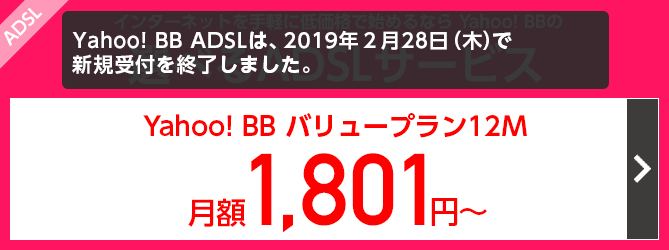 インターネットを手軽に低価格で始めるなら Yahoo! BBの選べるADSLサービス Yahoo! BBバリュープラン12M月額1,801円〜 ADSLは、2019年2月28日(木)をもって新規受付を終了しました