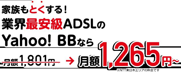 家族もとくする業界最安級ADSLのYahoo! BBなら月額1,265円〜※NTT東日本エリアの料金です