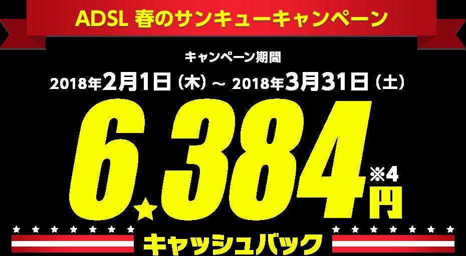 ADSL 春のサンキューキャンペーンキャンペーン期間2018年2月1日(木)〜 2018年3月31日(土)6,384円※4 キャッシュバック