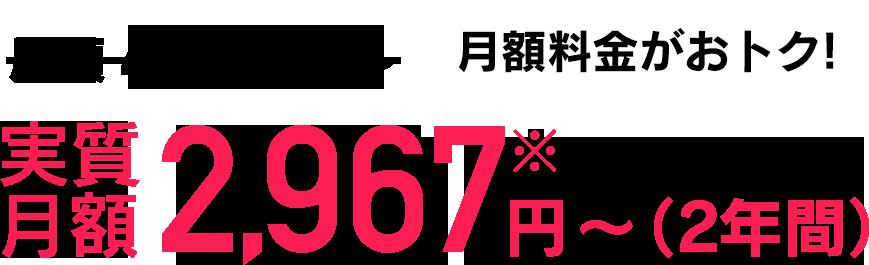 月額4,880円〜が実質月額2,967円〜(2年間) 月額料金がおトク!