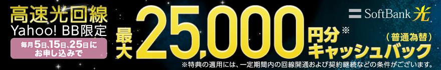 SoftBank 光 高速光回線 Yahoo! BB限定 毎月5日、15日、25日にお申し込みで 最大25,000円分※キャッシュバック(普通為替) ※特典の適用には、一定期間内の回線開通および契約継続などの条件がございます。