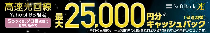 SoftBank 光 高速光回線 Yahoo! BB限定 毎月5日、11日、15日、22日、25日にお申し込みで 最大25,000円分※キャッシュバック(普通為替) ※特典の適用には、一定期間内の回線開通および契約継続などの条件がございます。