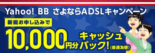 Yahoo! BB さよならADSLキャンペーン新規お申し込みで10,000円分キャッシュバック(普通為替)
