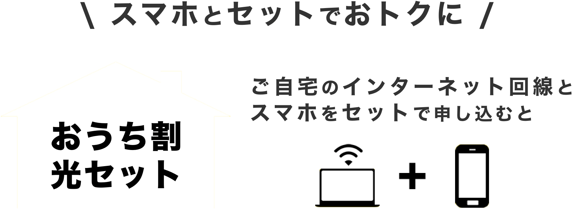 スマホとセットでおトクに。おうち割 光セット ご自宅のインターネット回線とスマホをセットで申し込むと
