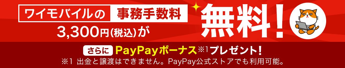 ワイモバイルの事務手数料3,300円(税込)が無料! さらにPayPayボーナス ※1 プレゼント! ※1 出金と譲渡はできません。PayPay公式ストアでも利用可能。