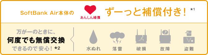 SoftBank Air本体のあんしん補償ずーっと補償付き*1万が一のときに、何度でも無償交換できるので安心! *2水ぬれ落雷破損故障盗難