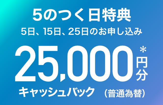 5日、15日、25日にお申し込み 5のつく日特典 25,000円分*キャッシュバック(普通為替)