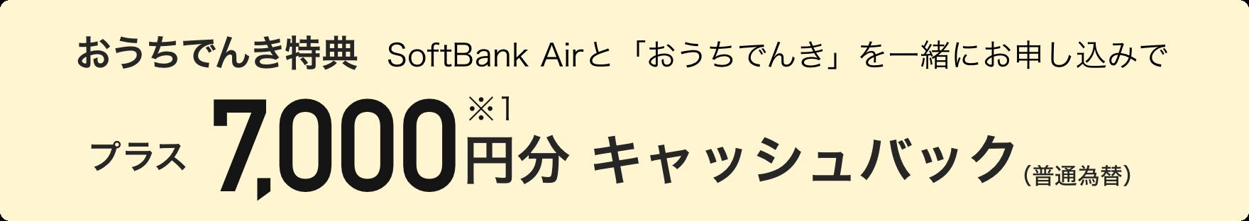 おうちでんき特典 SoftBank Airと「おうちでんき」を一緒にお申し込みで プラス7,000円分※1キャッシュバック(普通為替)