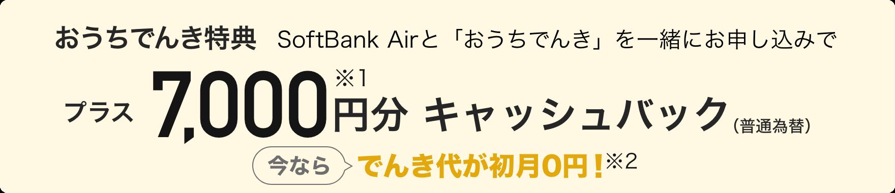 おうちでんき特典 SoftBank Airと「おうちでんき」を一緒にお申し込みで プラス7,000円分※1キャッシュバック(普通為替) 今ならでんき代が初月0円! ※2