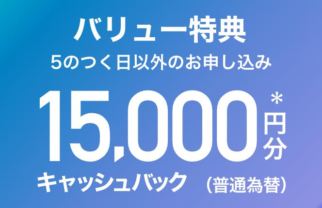 5のつく日以外にお申し込み バリュー特典 15,000円分*キャッシュバック(普通為替)