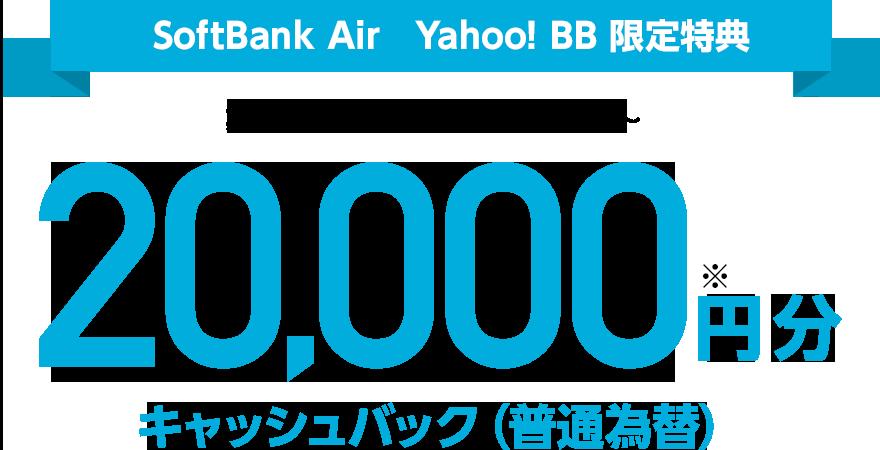 SoftBank Air Yahoo! BB 限定特典 期間:2018年5月18日(金)〜 20,000円分キャッシュバック(普通為替)※