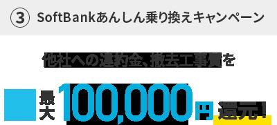 ③SoftBank あんしん乗り換えキャンペーン他社への違約金、撤去工事費を最大100,000円還元!