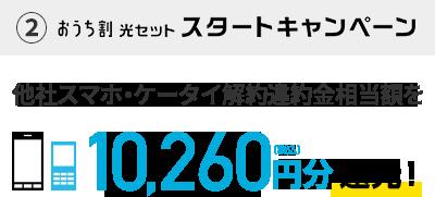 ②おうち割 光セット スタートキャンペーン 他社スマホ・ケータイ解約違約金相当額を10,260円分(税込)還元!