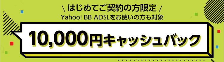 はじめてご契約の方限定 Yahoo! BB ADSLをお使いの方も対象 10,000円キャッシュバック