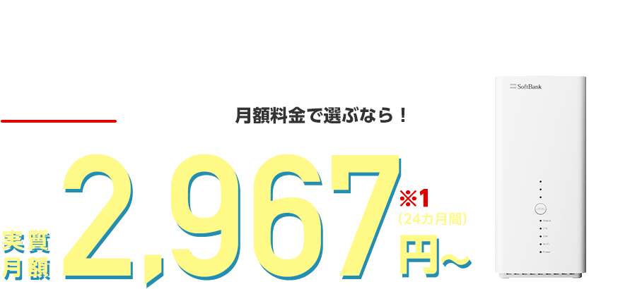 SoftBank Air(ソフトバンクエアー)置くだけ カンタン Wi-Fi月額料金で選ぶなら! 実質     月額2,967円〜(24カ月間)※1