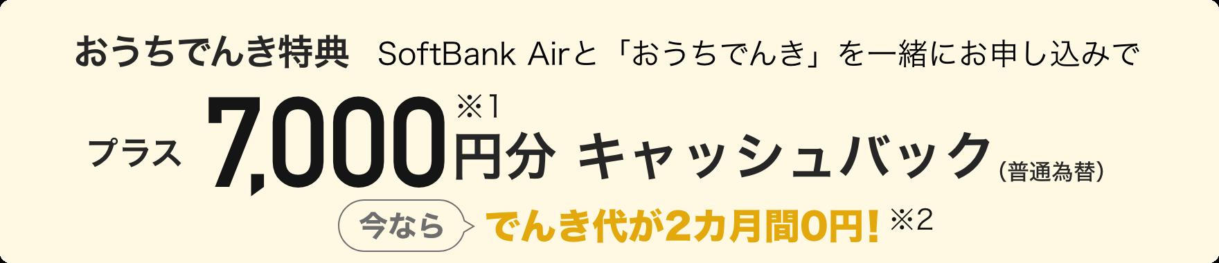 おうちでんき特典 SoftBank Airと「おうちでんき」を一緒にお申し込みで プラス7,000円分※1キャッシュバック(普通為替) 今ならでんき代が2カ月間0円! ※2